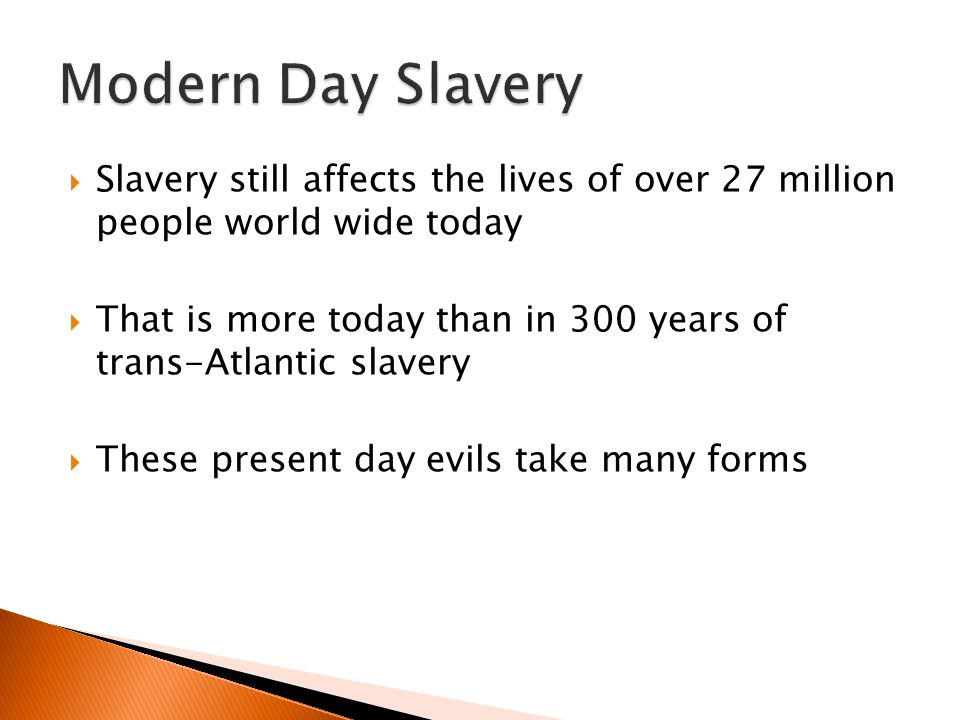 Modern Day Slavery Slavery still affects the lives of over 27 million people world wide today.