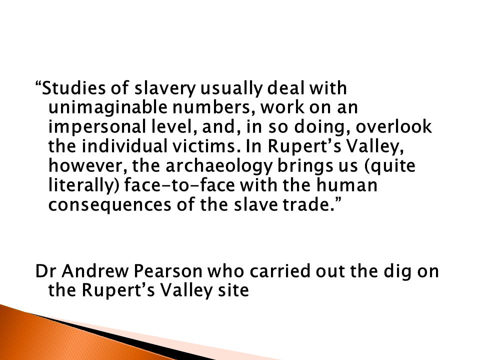 Studies of slavery usually deal with unimaginable numbers, work on an impersonal level, and, in so doing, overlook the individual victims. In Rupert's Valley, however, the archaeology brings us (quite literally) face-to-face with the human consequences of the slave trade.