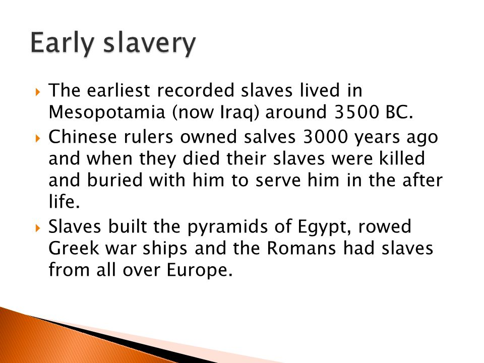 Early slavery The earliest recorded slaves lived in Mesopotamia (now Iraq) around 3500 BC.