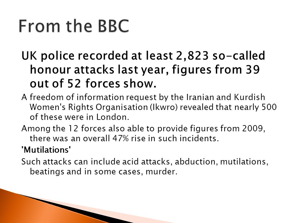 From the BBC UK police recorded at least 2,823 so-called honour attacks last year, figures from 39 out of 52 forces show.