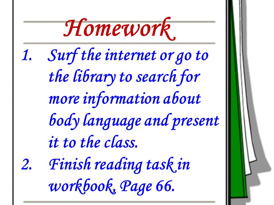 Homework Surf the internet or go to the library to search for more information about body language and present it to the class.