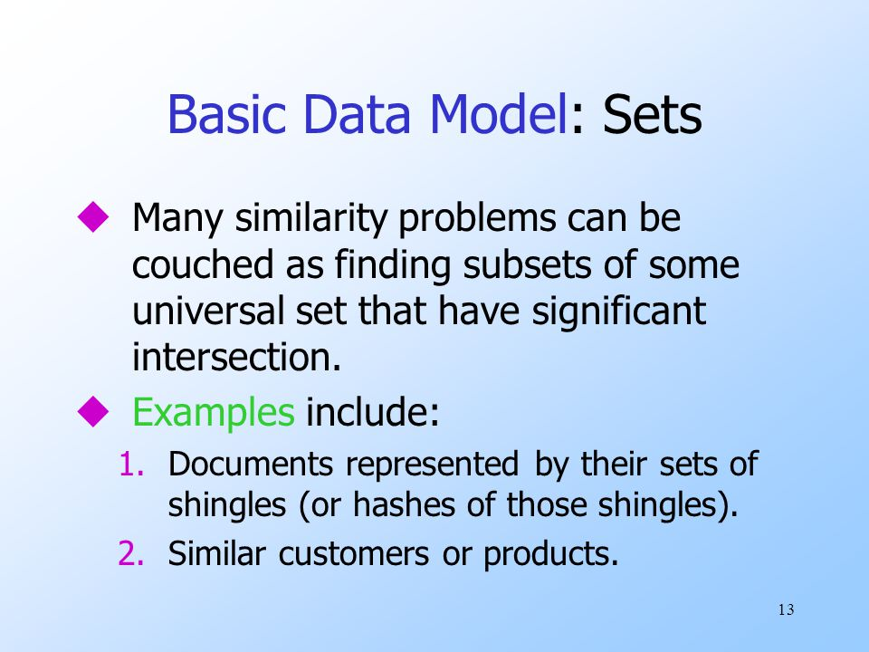 Basic Data Model: Sets Many similarity problems can be couched as finding subsets of some universal set that have significant intersection.