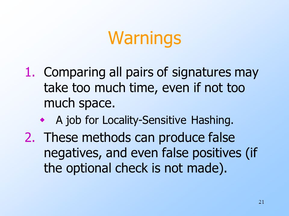 Warnings Comparing all pairs of signatures may take too much time, even if not too much space. A job for Locality-Sensitive Hashing.
