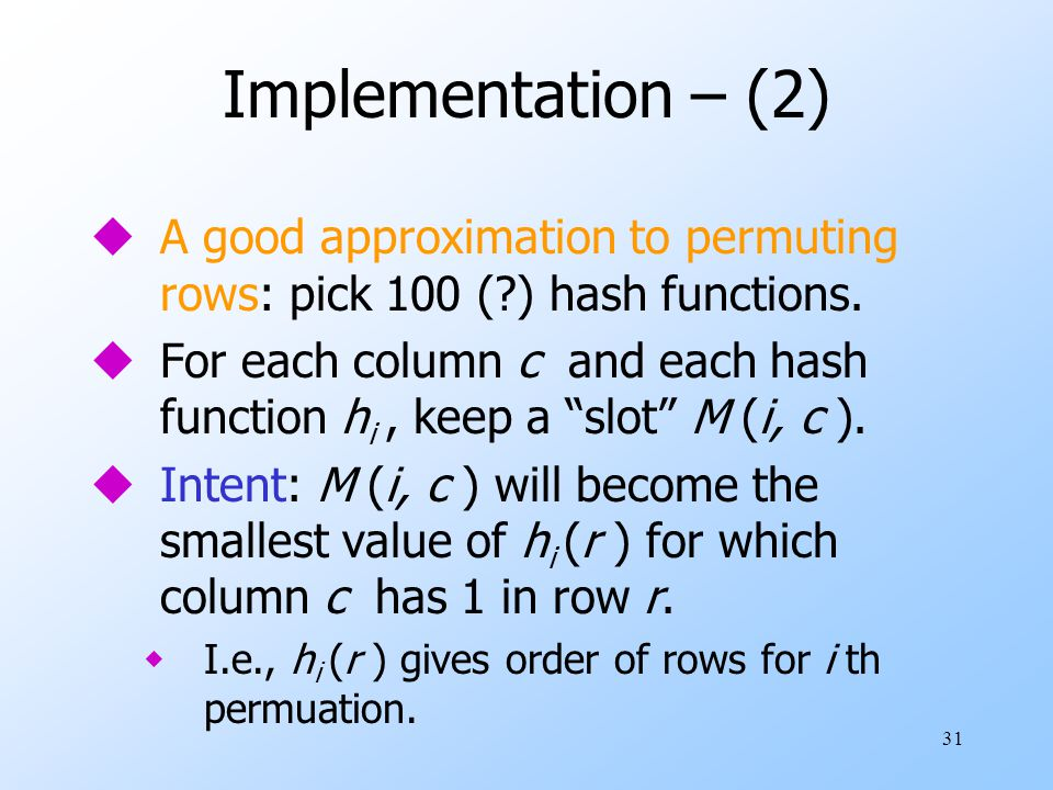 Implementation – (2) A good approximation to permuting rows: pick 100 ( ) hash functions.