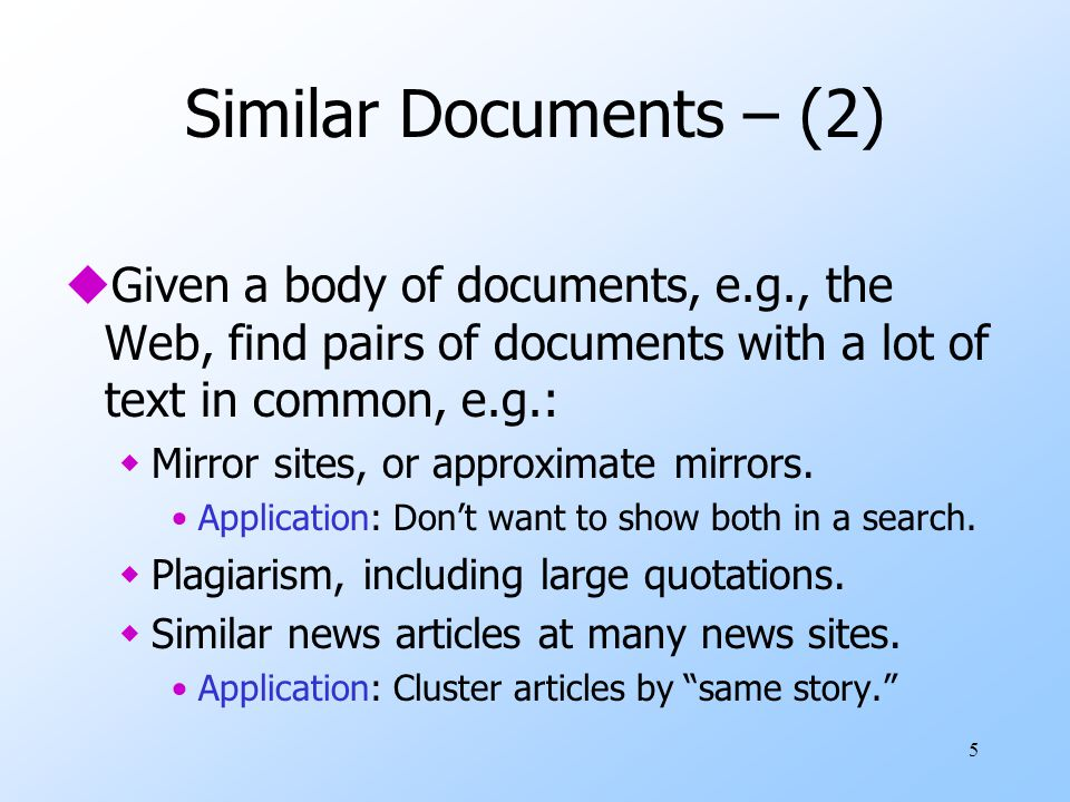 Similar Documents – (2) Given a body of documents, e.g., the Web, find pairs of documents with a lot of text in common, e.g.: