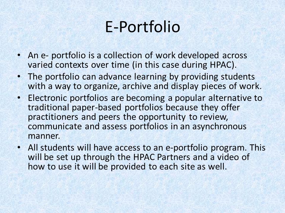 E-Portfolio An e- portfolio is a collection of work developed across varied contexts over time (in this case during HPAC).