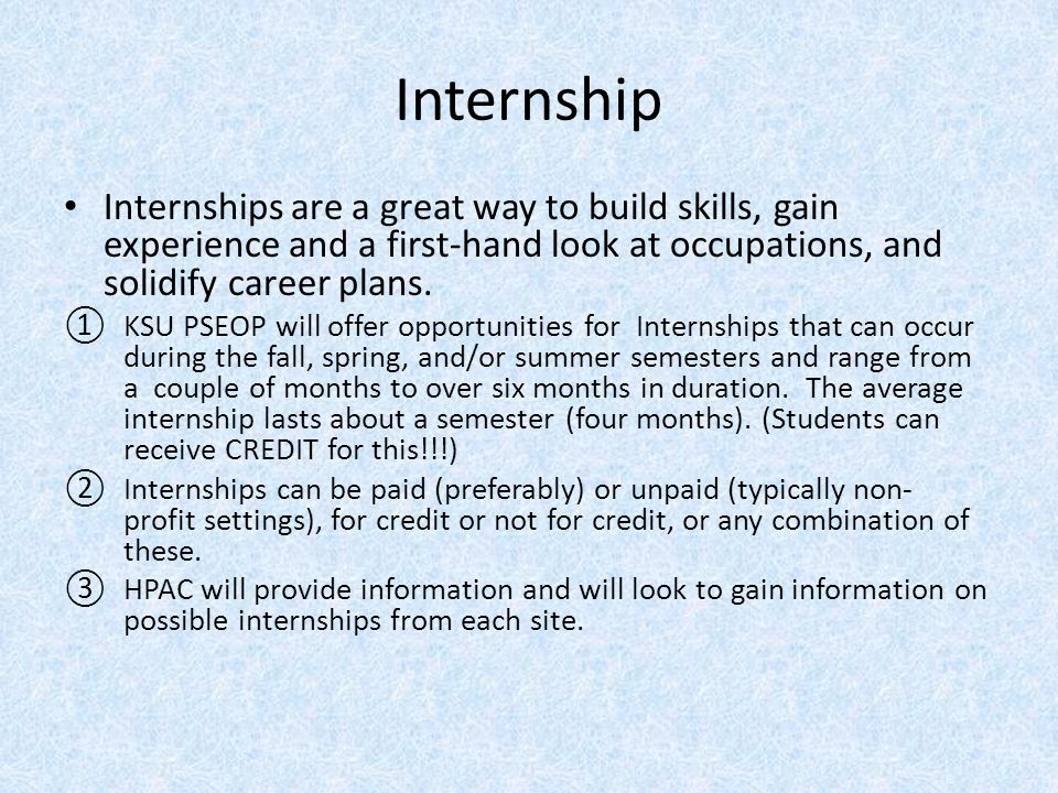 Internship Internships are a great way to build skills, gain experience and a first-hand look at occupations, and solidify career plans.