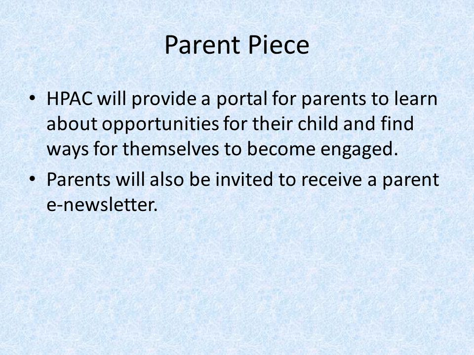 Parent Piece HPAC will provide a portal for parents to learn about opportunities for their child and find ways for themselves to become engaged.