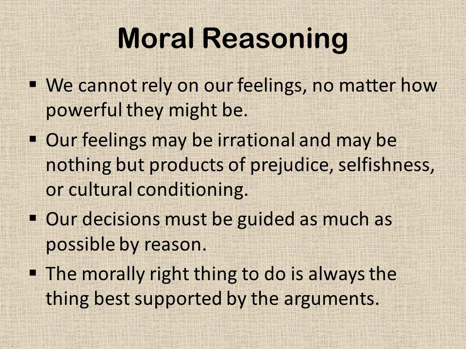 Moral Reasoning We cannot rely on our feelings, no matter how powerful they might be.