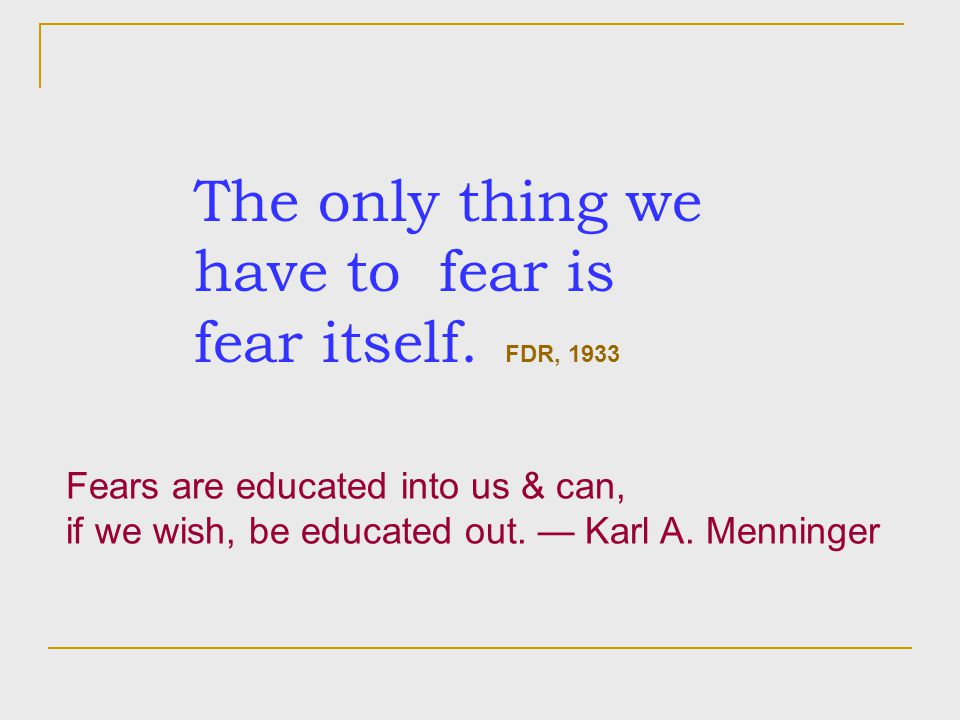 The only thing we have to fear is fear itself. FDR, 1933