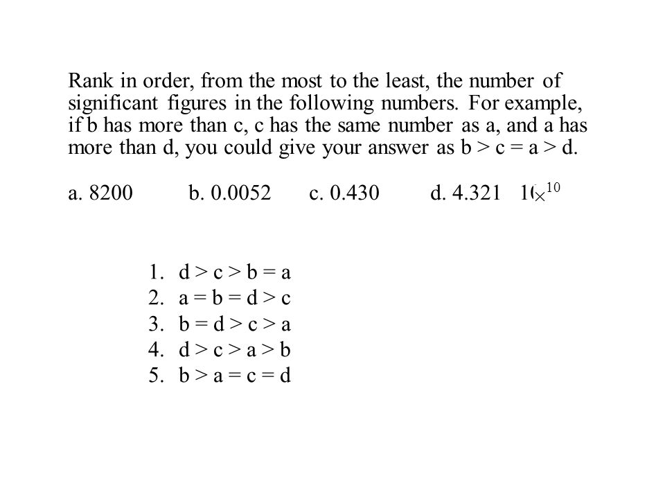 Rank in order, from the most to the least, the number of significant figures in the following numbers. For example, if b has more than c, c has the same number as a, and a has more than d, you could give your answer as b > c = a > d.