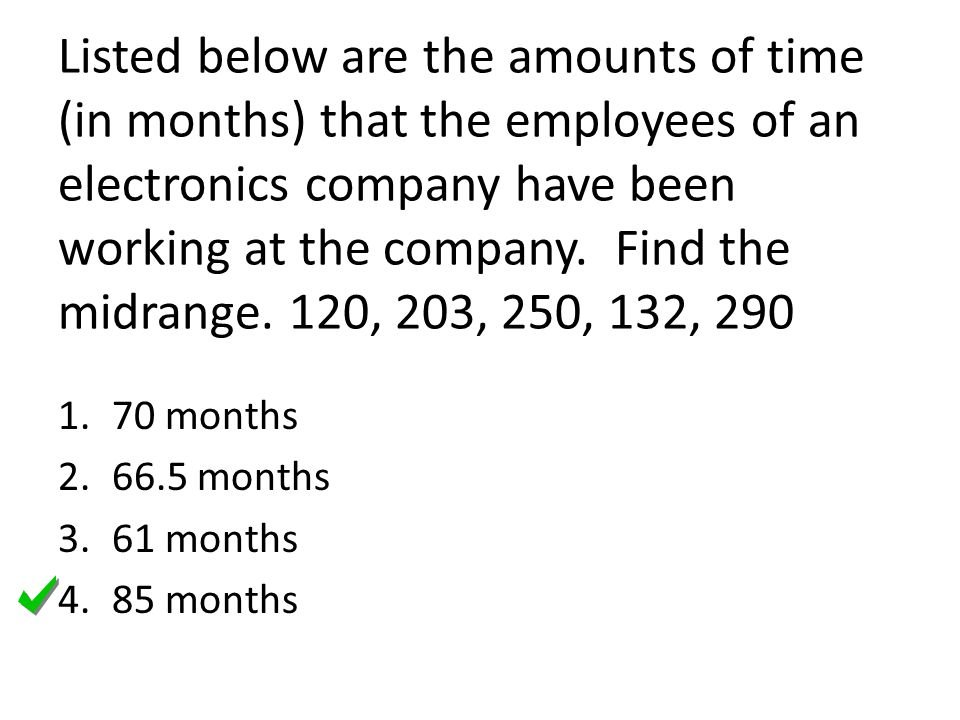 Listed below are the amounts of time (in months) that the employees of an electronics company have been working at the company. Find the midrange. 120, 203, 250, 132, 290