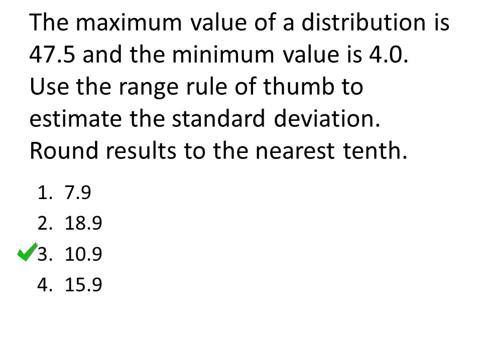 The maximum value of a distribution is 47.5 and the minimum value is 4.0. Use the range rule of thumb to estimate the standard deviation. Round results to the nearest tenth.