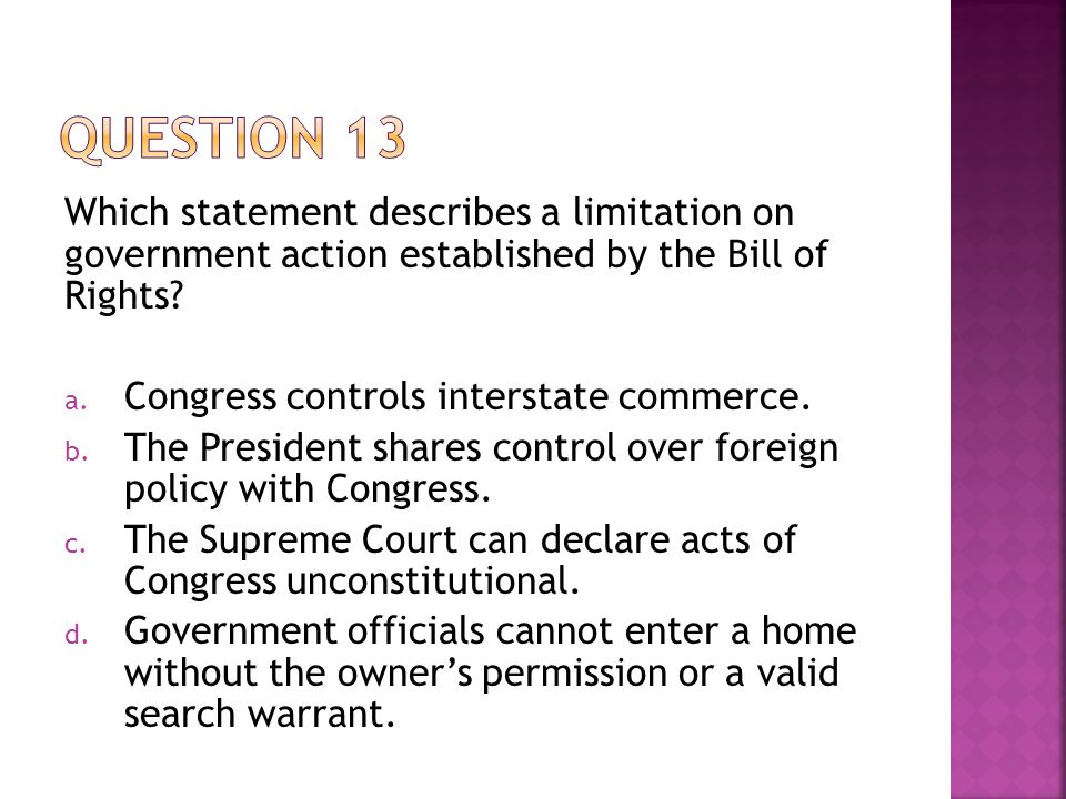 Question 13 Which statement describes a limitation on government action established by the Bill of Rights