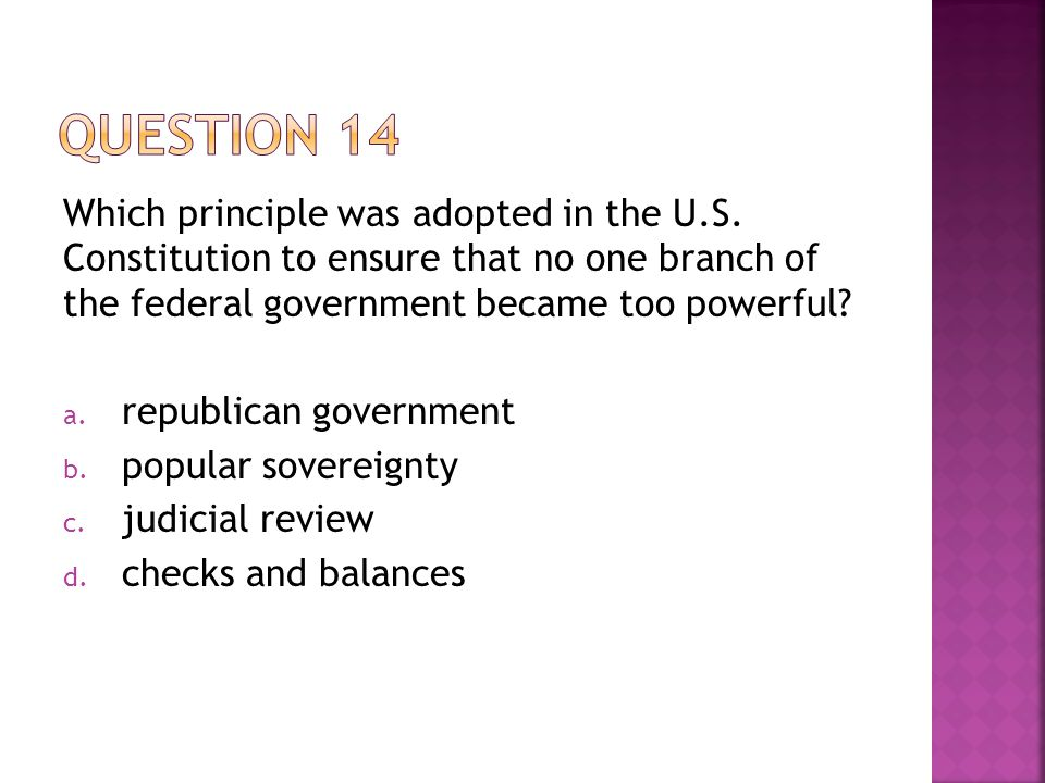Question 14 Which principle was adopted in the U.S. Constitution to ensure that no one branch of the federal government became too powerful