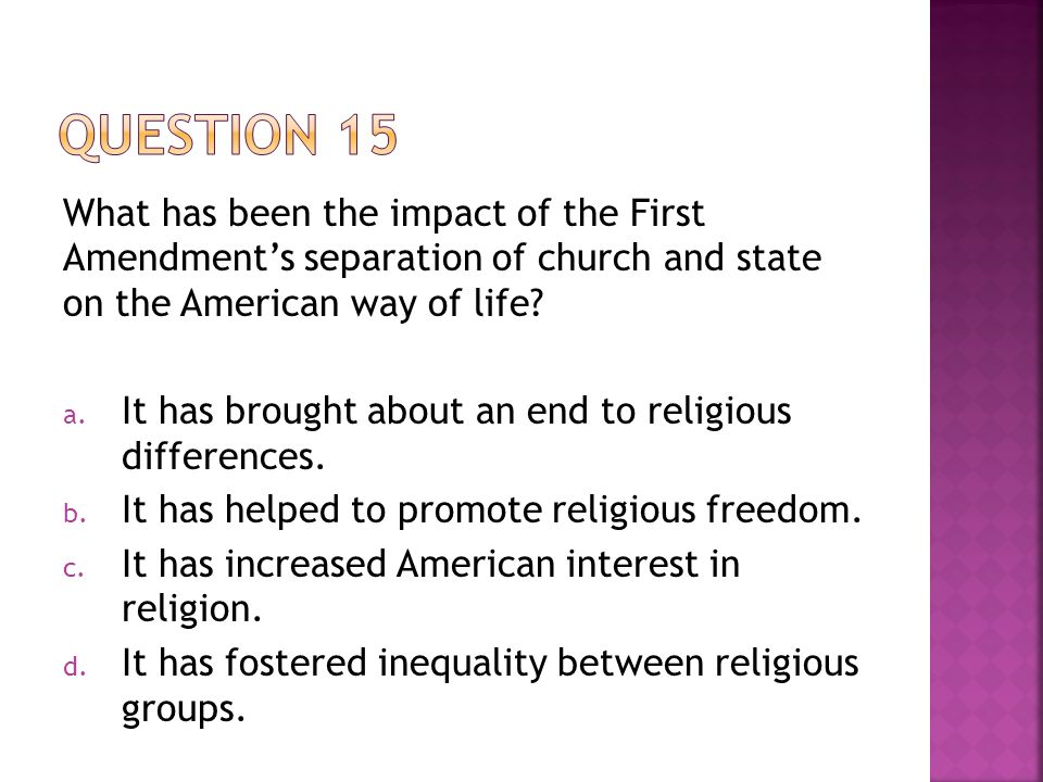 Question 15 What has been the impact of the First Amendment's separation of church and state on the American way of life