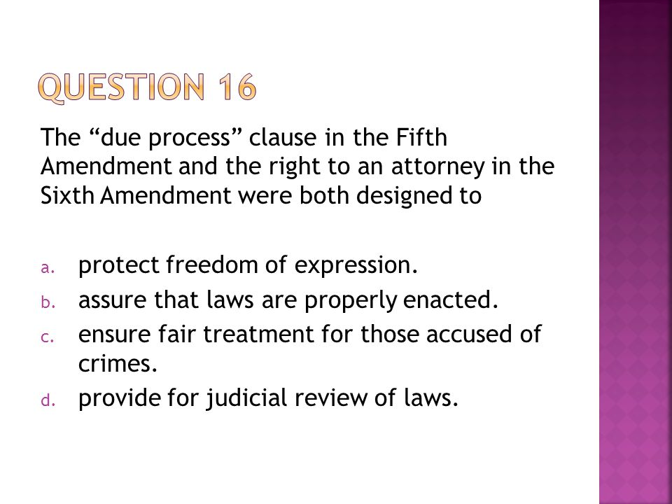 Question 16 The due process clause in the Fifth Amendment and the right to an attorney in the Sixth Amendment were both designed to.