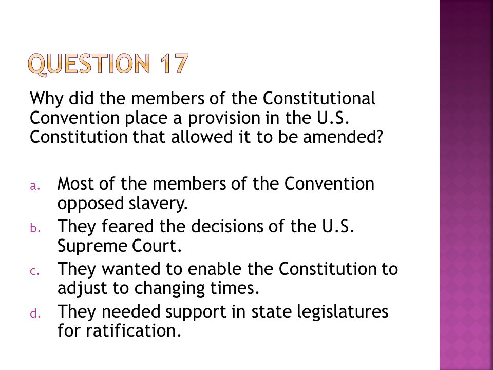 Question 17 Why did the members of the Constitutional Convention place a provision in the U.S. Constitution that allowed it to be amended