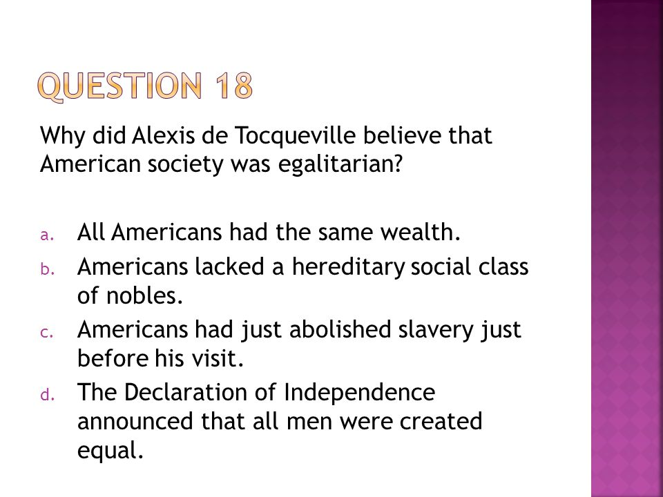 Question 18 Why did Alexis de Tocqueville believe that American society was egalitarian All Americans had the same wealth.