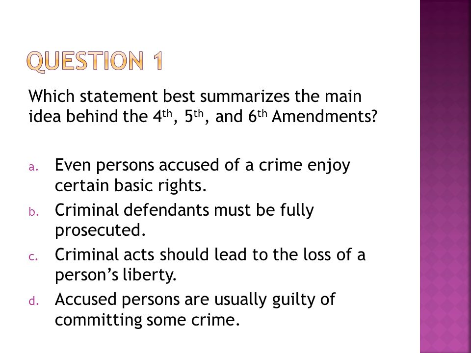 Question 1 Which statement best summarizes the main idea behind the 4th, 5th, and 6th Amendments
