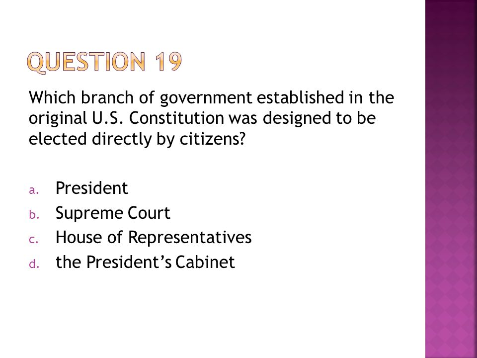 Question 19 Which branch of government established in the original U.S. Constitution was designed to be elected directly by citizens