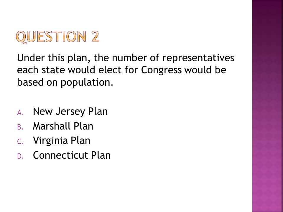 QUESTION 2 Under this plan, the number of representatives each state would elect for Congress would be based on population.