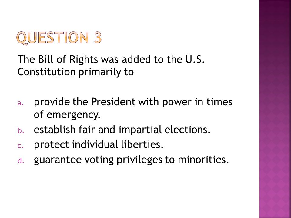 Question 3 The Bill of Rights was added to the U.S. Constitution primarily to. provide the President with power in times of emergency.