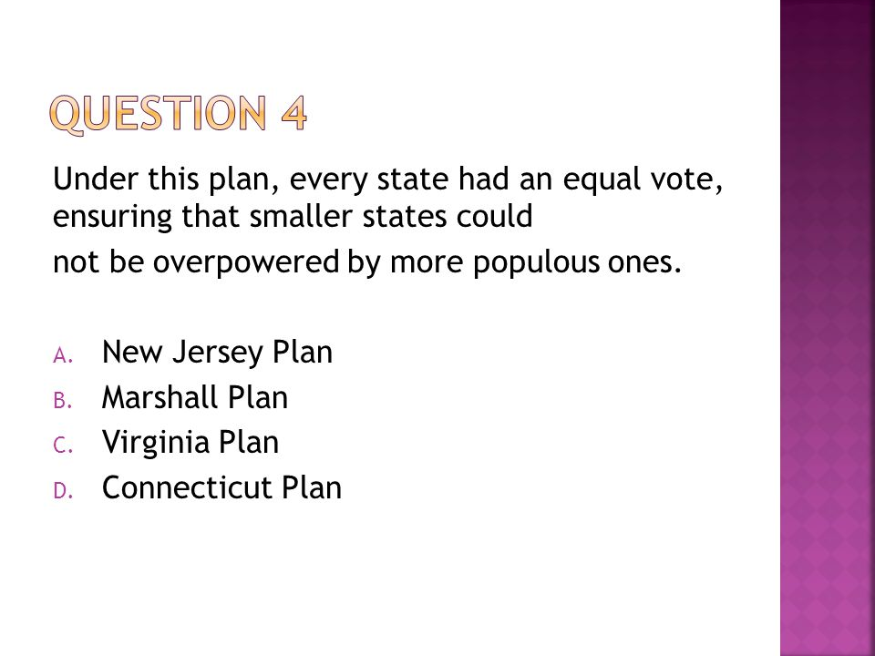 Question 4 Under this plan, every state had an equal vote, ensuring that smaller states could. not be overpowered by more populous ones.
