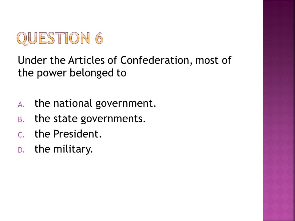Question 6 Under the Articles of Confederation, most of the power belonged to. the national government.