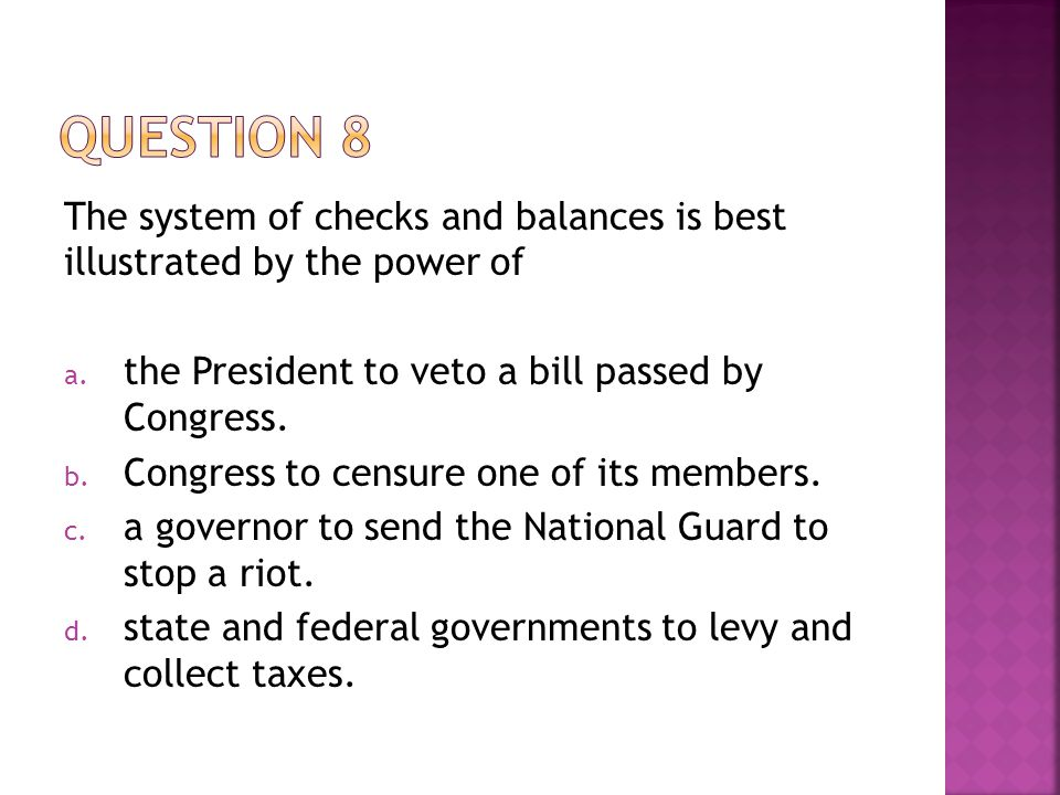 Question 8 The system of checks and balances is best illustrated by the power of. the President to veto a bill passed by Congress.
