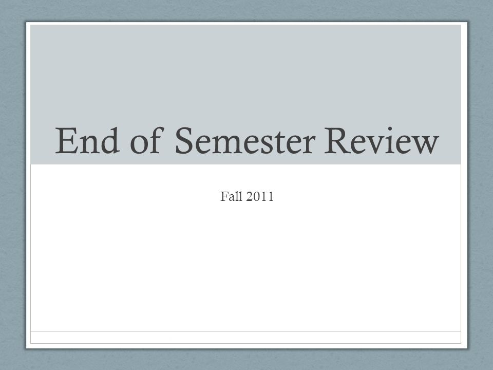 End of Semester Review Fall 2011
