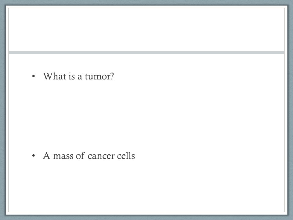 What is a tumor A mass of cancer cells