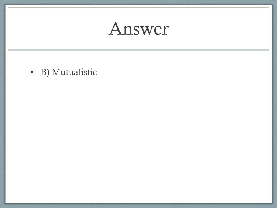 Answer B) Mutualistic