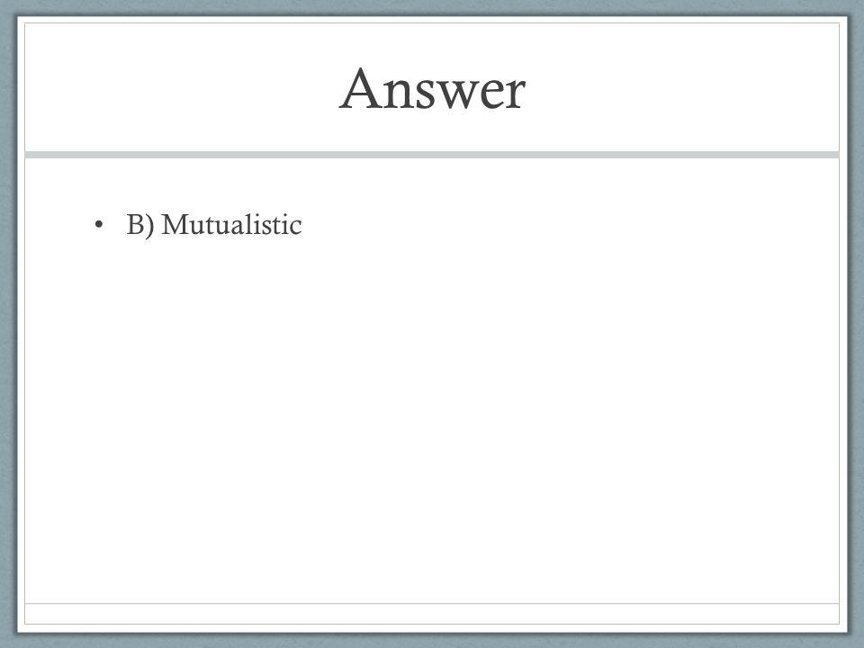 Answer B) Mutualistic