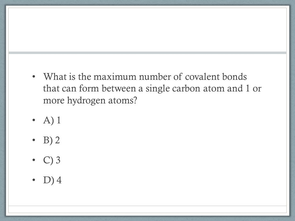What is the maximum number of covalent bonds that can form between a single carbon atom and 1 or more hydrogen atoms