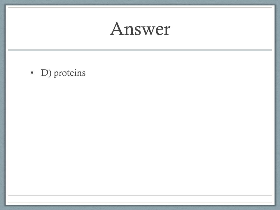 Answer D) proteins