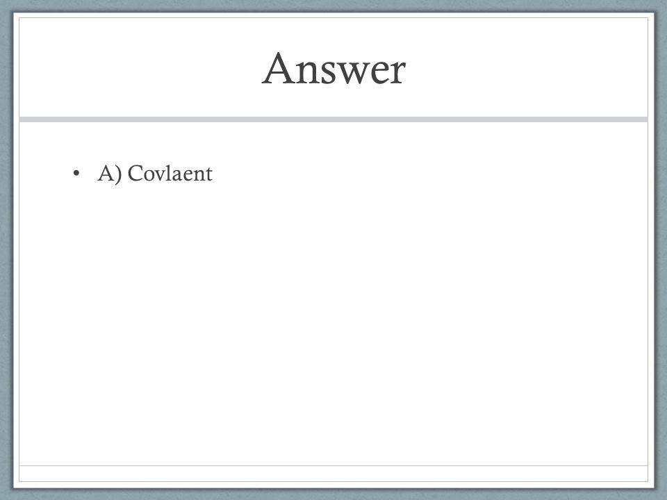 Answer A) Covlaent