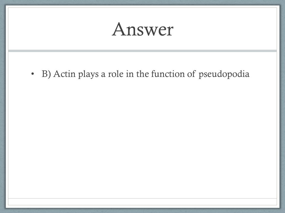 Answer B) Actin plays a role in the function of pseudopodia