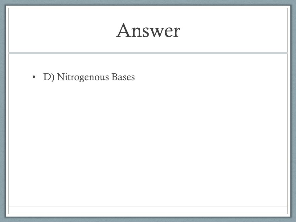Answer D) Nitrogenous Bases