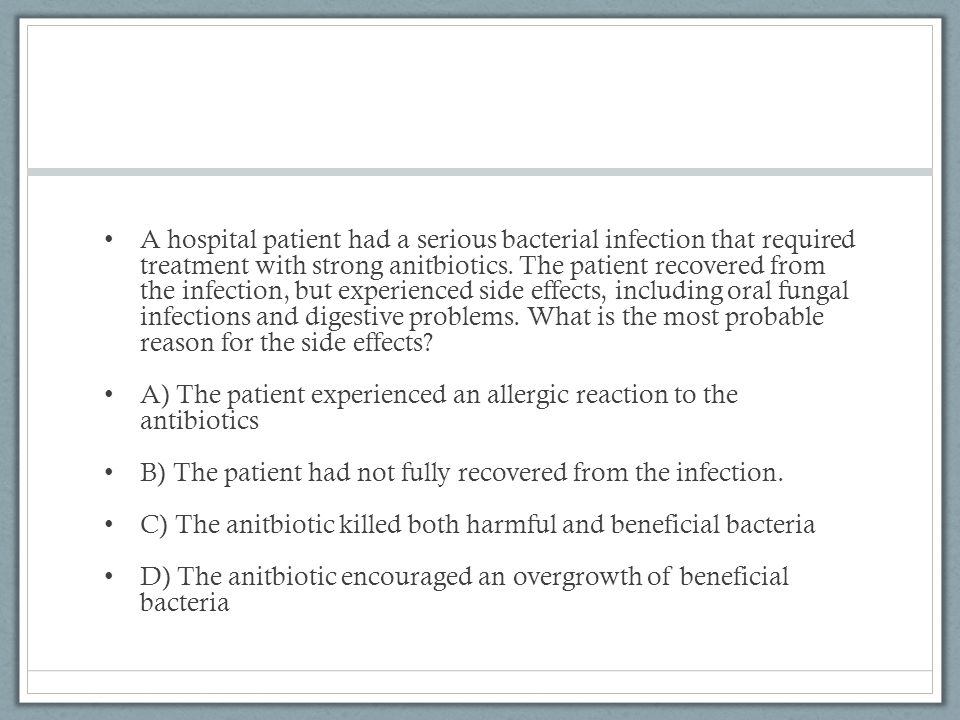 A hospital patient had a serious bacterial infection that required treatment with strong anitbiotics. The patient recovered from the infection, but experienced side effects, including oral fungal infections and digestive problems. What is the most probable reason for the side effects