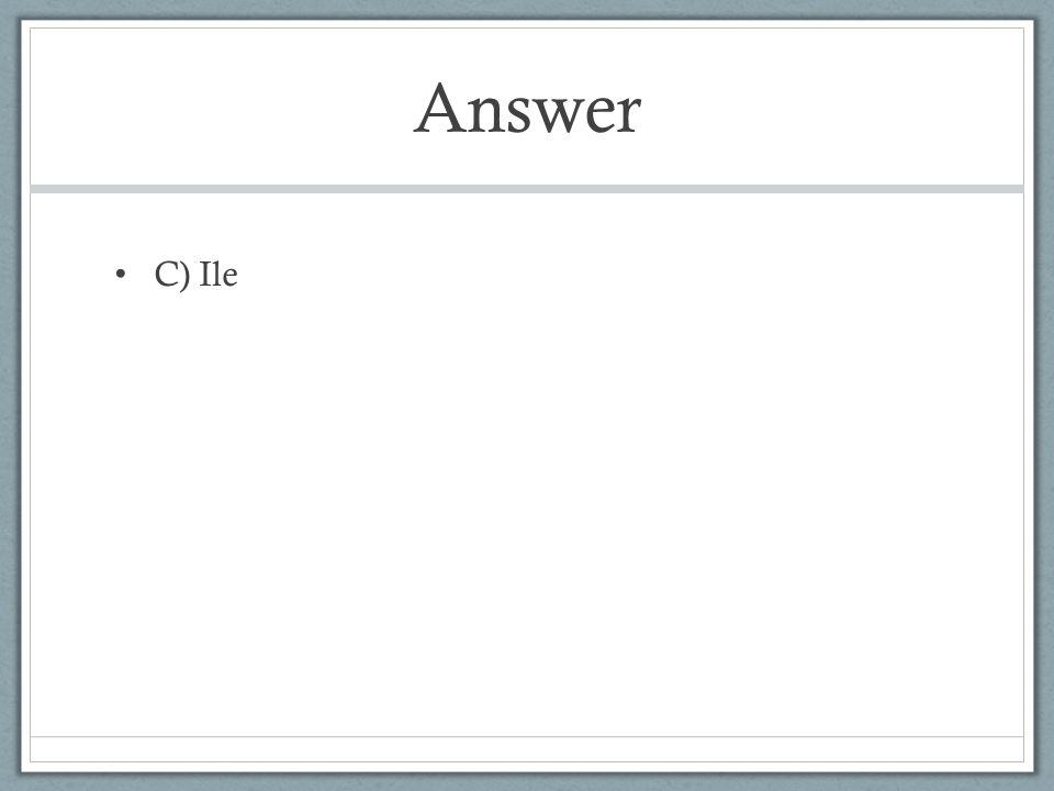 Answer C) Ile