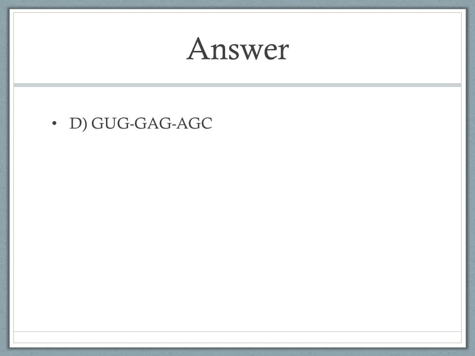 Answer D) GUG-GAG-AGC