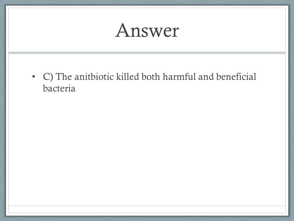 Answer C) The anitbiotic killed both harmful and beneficial bacteria