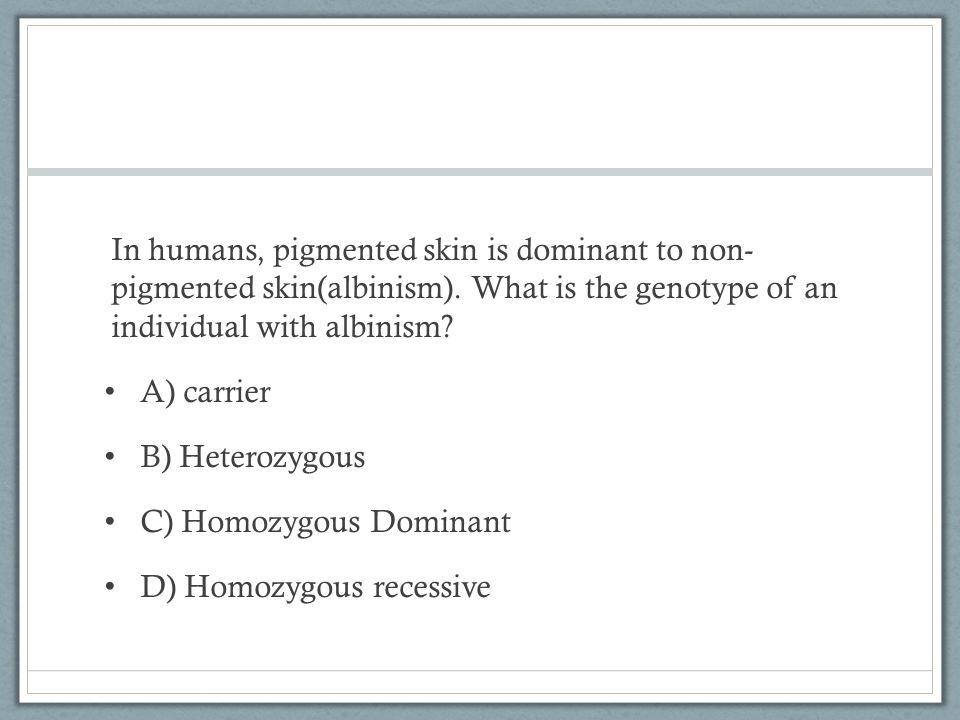 In humans, pigmented skin is dominant to non- pigmented skin(albinism)