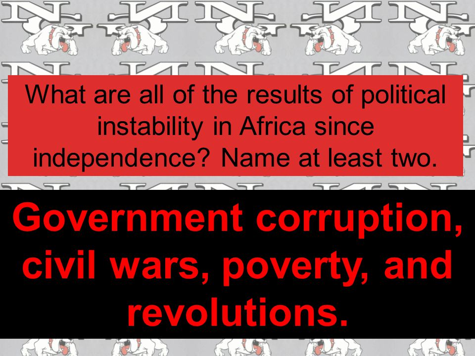 Government corruption, civil wars, poverty, and revolutions.