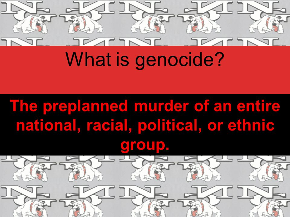 What is genocide The preplanned murder of an entire national, racial, political, or ethnic group.