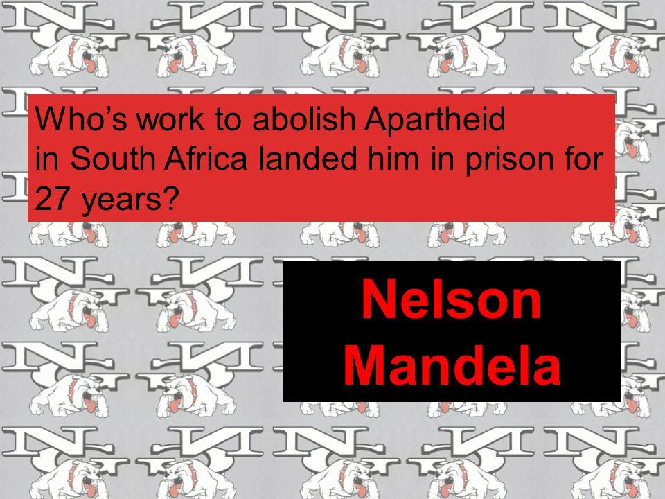 Nelson Mandela Who's work to abolish Apartheid