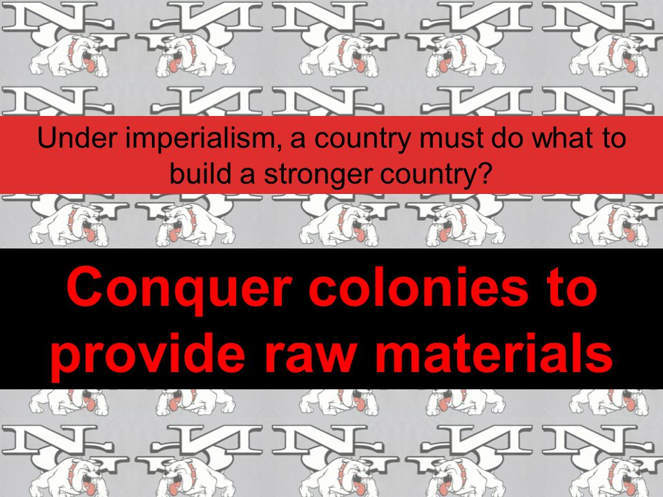 Conquer colonies to provide raw materials