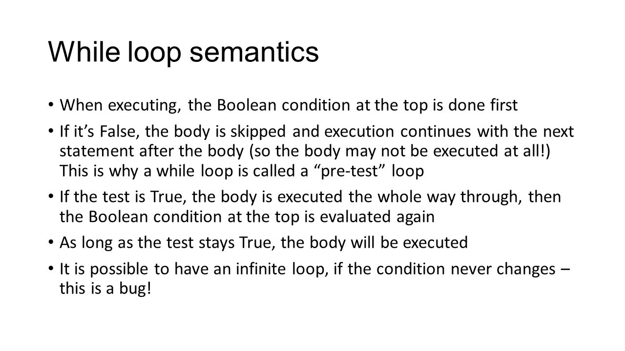 While loop semantics When executing, the Boolean condition at the top is done first.