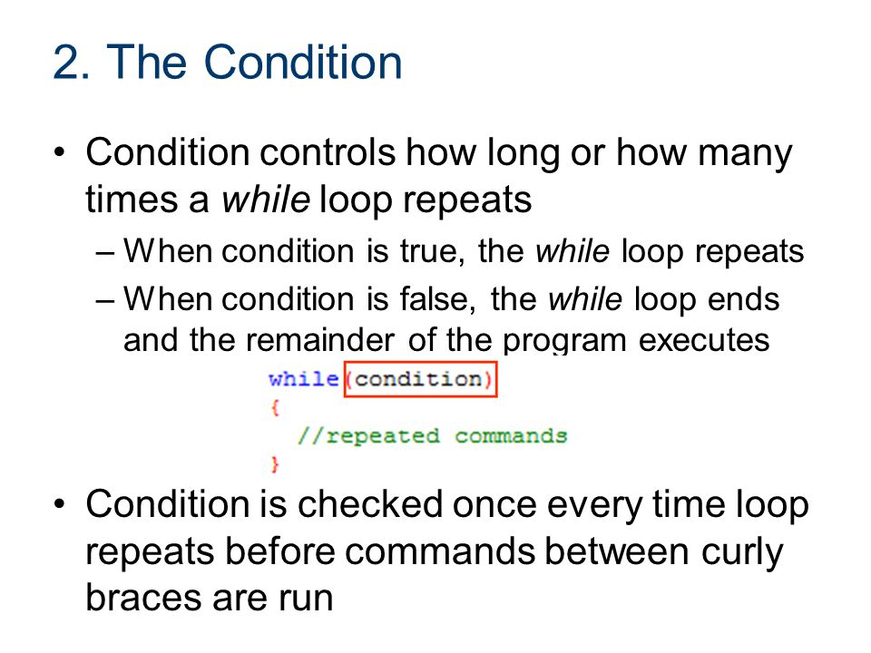 2. The Condition Condition controls how long or how many times a while loop repeats. When condition is true, the while loop repeats.